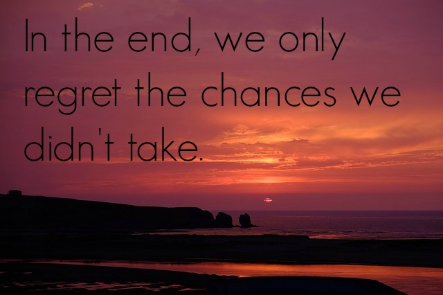 in-the-end-we-only-regret-the-chances-we-didnt-take