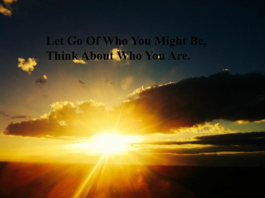 let-go-of-who-you-might-be-think-about-who-you-are