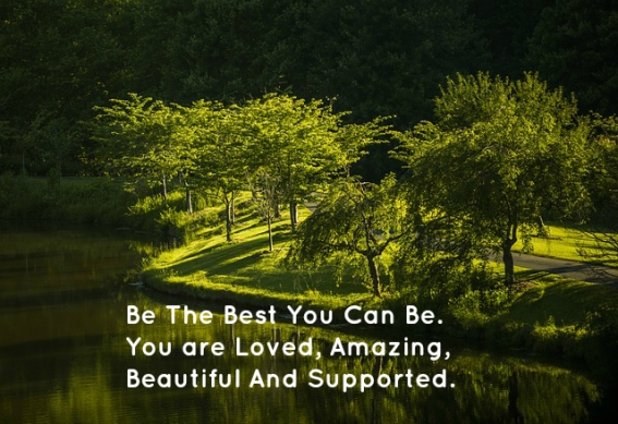 Be The Best You Can Be. You are Loved, Amazing, Beautiful And Supported.