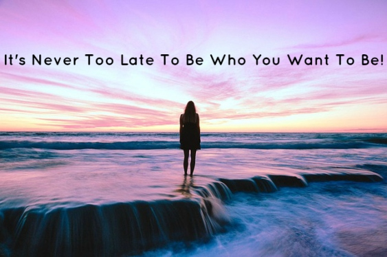 It's Never Too Late To Be Who You Want To Be!