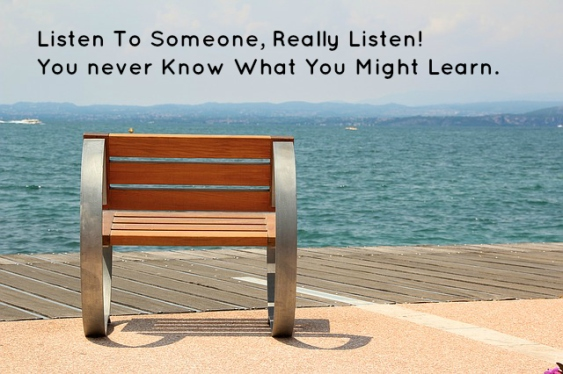 Listen To Someone, Really Listen! You never Know What You Might Learn.