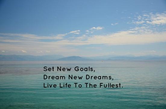 Set New Goals, Dream New Dreams, Live Life To The Fullest.