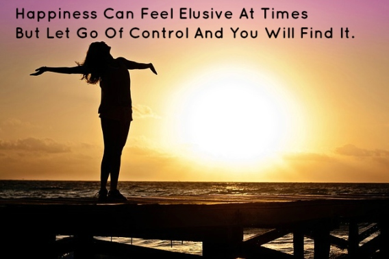 Happiness Can Feel Elusive At Times But Let Go Of Control And You Will Find It.