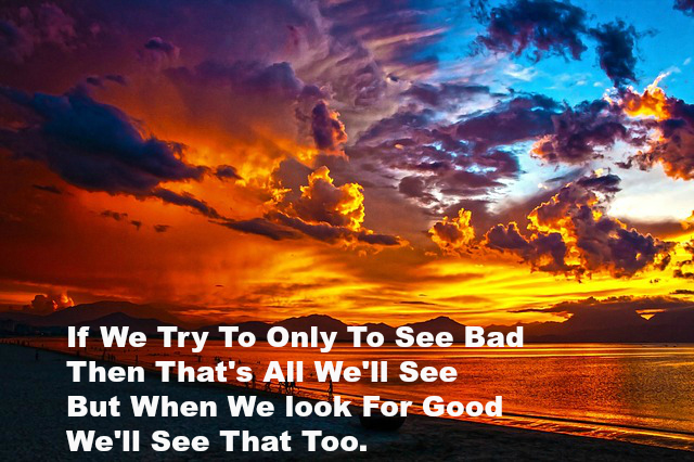 If We Try To Only To See Bad Then That's All we'll See But When We look For good We'll See That Too.