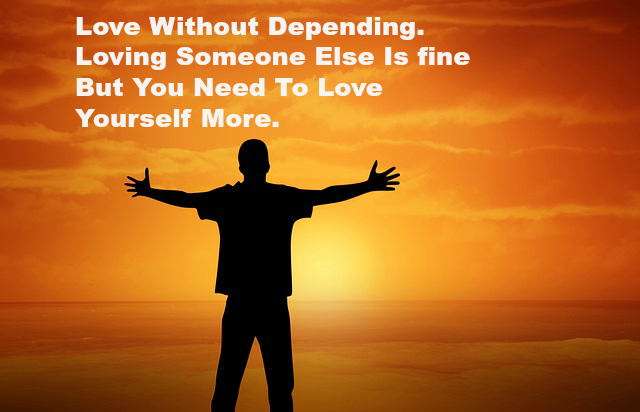 Love Without Depending. Loving Someone Else Is fine But You Need To Love Yourself More.
