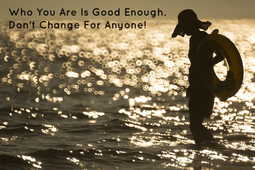 Who You Are Is Good Enough. Don't Change For Anyone!