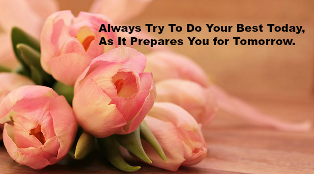 Always Try To Do Your Best Today, As It Prepares You for Tomorrow.