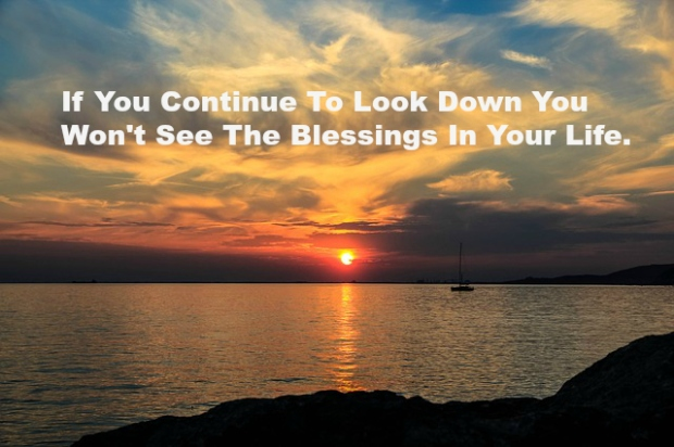 If You Continue To Look Down You Won't See The Blessings In Your Life.