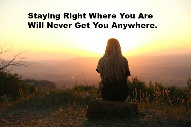 Staying Right Where You Are Will Never Get You Anywhere.