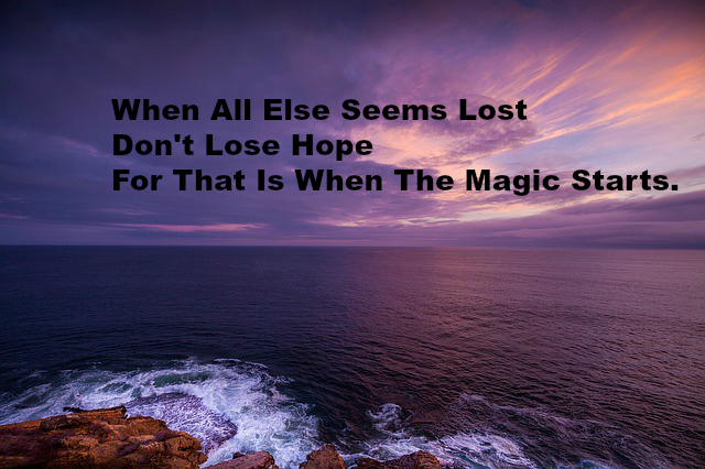 When All Else Seems Lost Don't Lose Hope For That Is When The Magic Starts