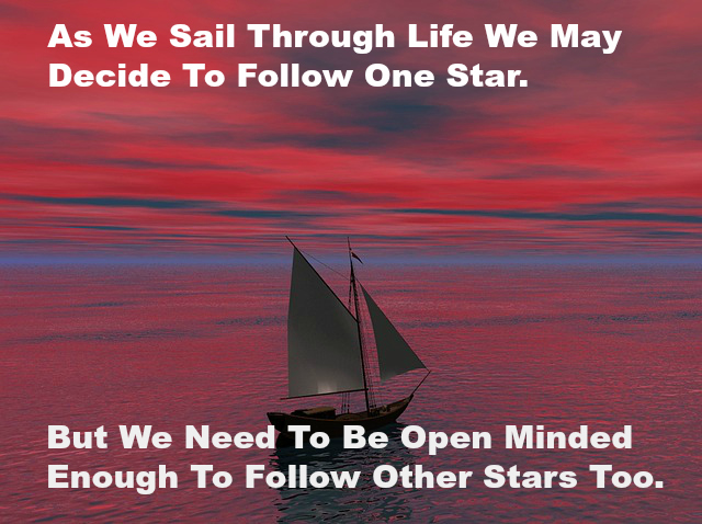 As We Sail Through Life We May Decide To Follow One Star. But We Need To Be Open Minded Enough To Follow Other Stars Too.