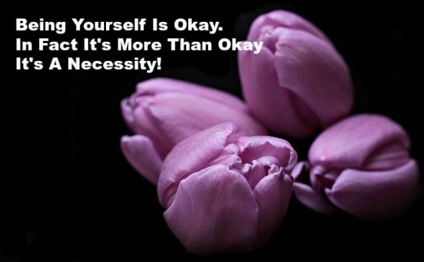 Being Yourself Is Okay. In Fact It's More Than Okay It's A Necessity!