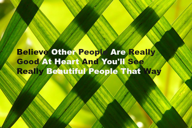 Believe Other People Are Really Good At Heart And You'll See Really Beautiful People That Way