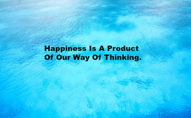 Happiness Is A Product Of Our Way Of Thinking.