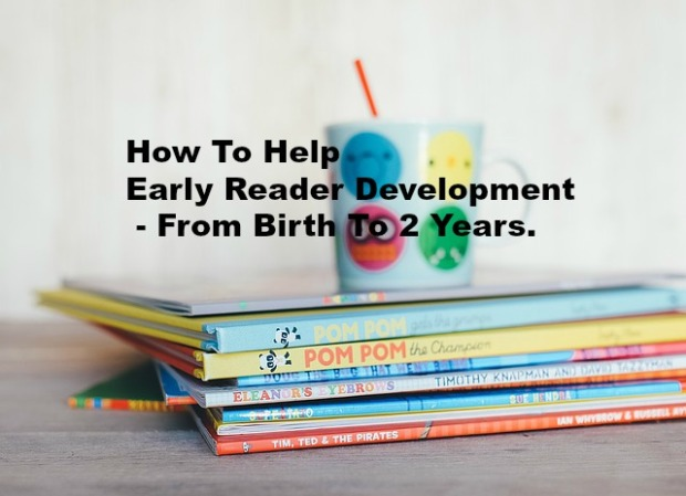 How To Help Early Reader Development - From Birth To 2 Years.
