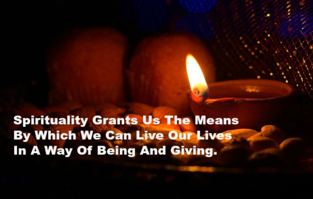 Spirituality Grants Us The Means By Which We Can Live Our Lives In A Way Of Being And Giving.