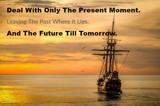 Deal With Only The Present Moment. Leaving The Past Where It Lies. And The Future Till Tomorrow.