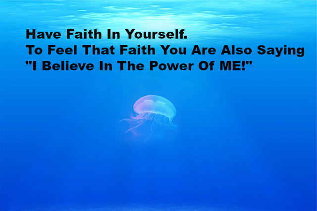 Have Faith In Yourself. To Feel That Faith You Are also Saying I believe In The Power Of ME!