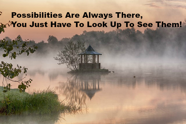 Possibilities Are Always There, You Just Have To Look Up To See Them!