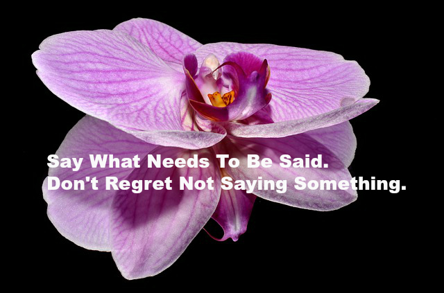 Say What Needs To Be Said. Don't Regret Not Saying Something.