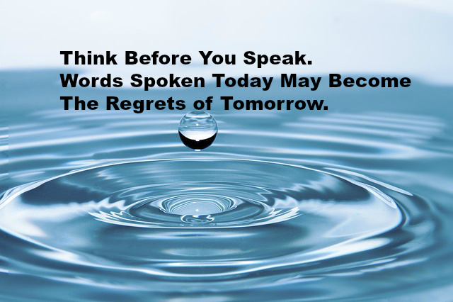 Think Before You Speak. Words Spoken Today May Become The Regrets of Tomorrow.