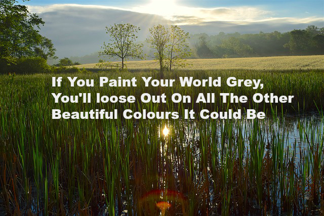 If You Paint Your World Grey, You'll loose Out On All The Other Beautiful Colours It Could Be