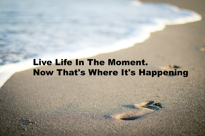 Live Life In The Moment. Now That's Where It's Happening