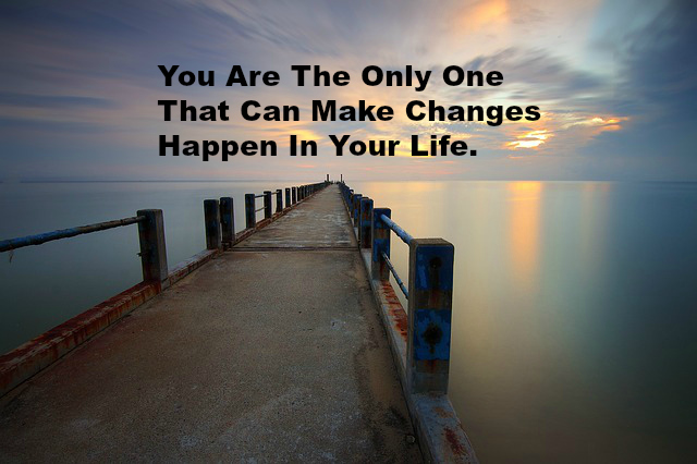 You Are The Only One That Can Make Changes Happen In Your Life.