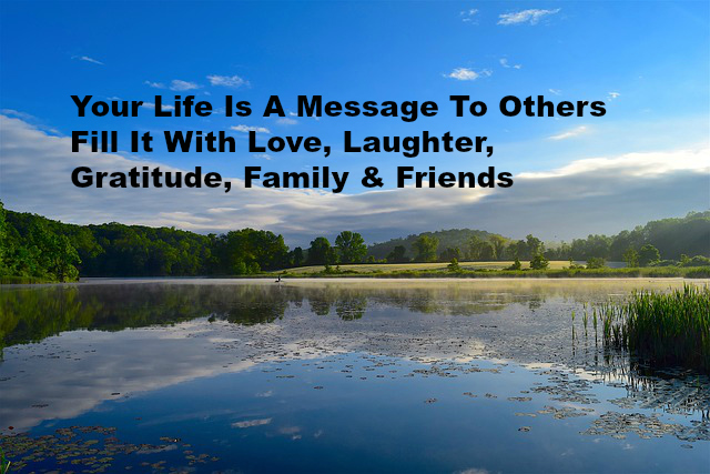 Your Life Is A Message To Others Fill It With Love, Laughter, Gratitude, Family & Friends