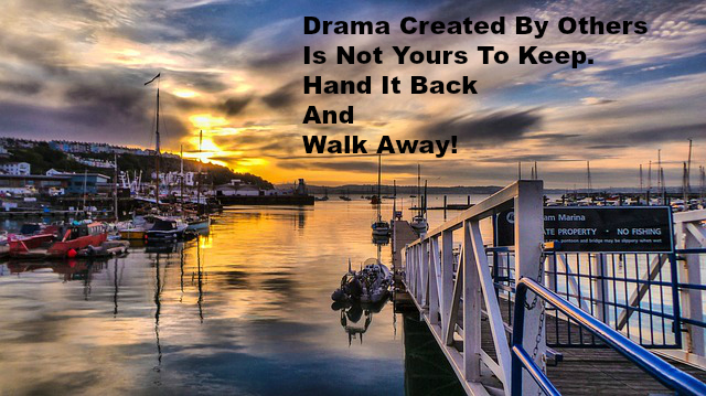 Drama Created By Others Is Not Yours To Keep. Hand It Back And Walk Away!