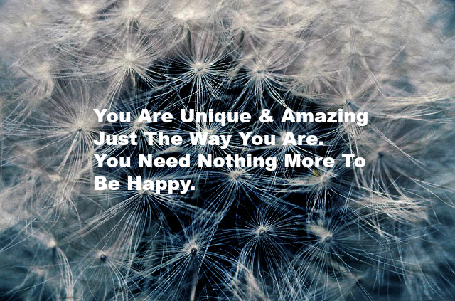 You Are Unique & Amazing Just The Way You Are. You Need Nothing More To Be Happy.